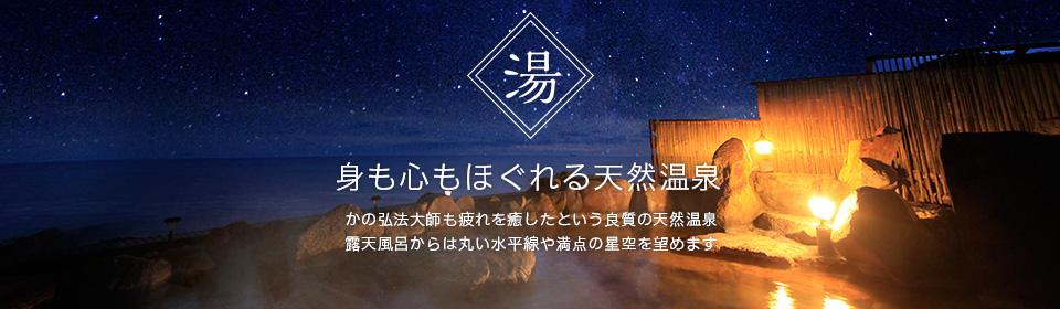 「身も心もほぐれる天然温泉」かの弘法大師も疲れを癒したという良質の天然温泉 露天風呂からは丸い水平線や満点の星空を望めます