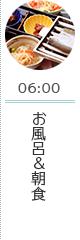 06:00 お風呂&朝食